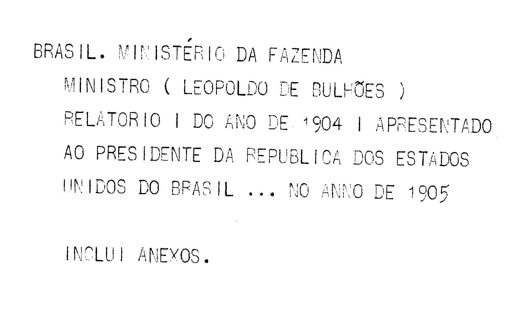 Ministerio da Fazenda - Relatório apresentado ao presidente da República dos Estados Unidos do Brazil pelo Ministro de Estado dos Negócios da Fazenda Leopoldo de Bulhões no anno de 1905, 17º da República